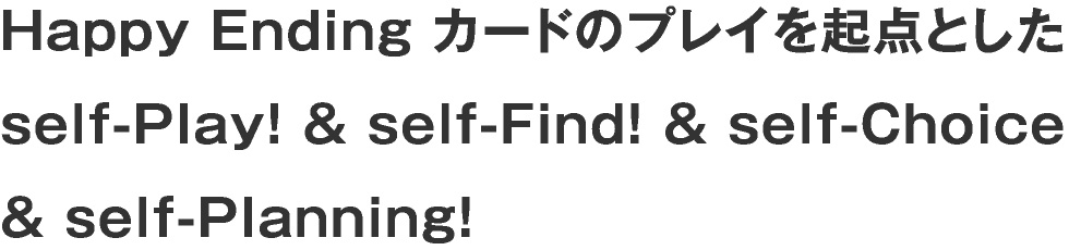 Happy Ending カードのプレイを起点とした self-Play! & self-Find! & self-Choice & self-Planning!